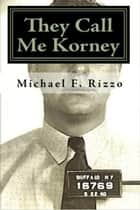 They Call Me Korney: Buffalo's Polish Gangsters ebook by Michael F. Rizzo