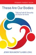 These Are Our Bodies - Talking Faith & Sexuality at Church & Home – Primary Parent Book ebook by Jenny Beaumont, Abbi Long