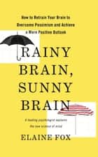 Rainy Brain, Sunny Brain - How to Retrain Your Brain to Overcome Pessimism and Achieve a More Positive Outlook ebook by Elaine Fox
