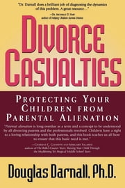 Divorce Casualties - Protecting Your Children From Parental Alienation ebook by Douglas Darnall Ph.D., author of Beyond Divorce Casualtitesand Divorce Causalties