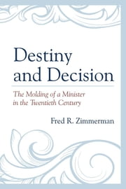 Destiny and Decision - The Molding of a Minister in the Twentieth Century eBook by Fred R. Zimmerman