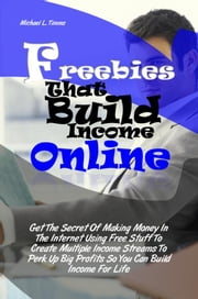 Freebies That Build Income Online - Get The Secret Of Making Money In The Internet Using Free Stuff To Create Multiple Income Streams To Perk Up Big Profits So You Can Build Income For Life ebook by Michael L. Timms