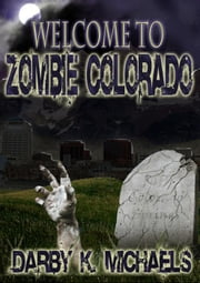 Welcome To Zombie Colorado - The Zombie Survivors Federation, #1 ebook by Darby K. Michaels
