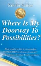 Where Is My Doorway To Possibilities - What would it be like if you embodied POSSIBILITIES in all areas of your life? ebook by Nilofer Safdar, Gary Douglas, Ritu Motial