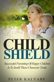Child Shield: Successful Parenting of Happy Children is to Instill these Character Traits ebook by Peter Kalyabe