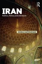 Iran - Politics, History and Literature ebook by Homa Katouzian