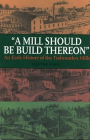 A Mill Should Be Build Thereon - An Early History of the Todmorden Mills ebook by Eleanor Darke
