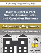 How to Start a Port Guards Administration and Operation Business (Beginners Guide) ebook by Machelle Robb