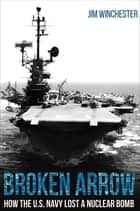 Broken Arrow - How the U.S. Navy Lost a Nuclear Bomb ebook by