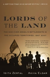 Lords of the Land - The War Over Israel's Settlements in the Occupied Territories, 1967-2007 ebook by Idith Zertal,Akiva Eldar