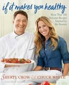 If It Makes You Healthy - More Than 100 Delicious Recipes Inspired by the Seasons ebook by Sheryl Crow, Chuck White, Mary Goodbody