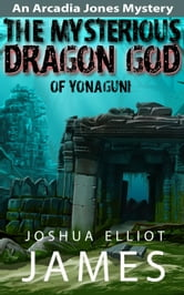 The Mysterious Dragon God Of Yonaguni - An Arcadia Jones Mystery, #4 ebook by Joshua Elliot James