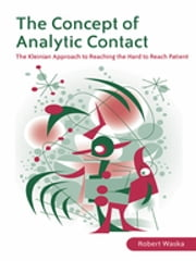 The Concept of Analytic Contact - The Kleinian Approach to Reaching the Hard to Reach Patient ebook by Robert Waska