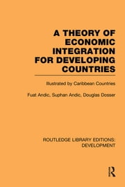 A Theory of Economic Integration for Developing Countries - Illustrated by Caribbean Countries ebook by Fuat Andic,Suphan Andic,Douglas Dosser