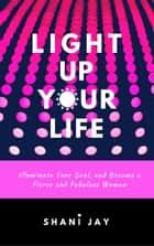 Light Up Your Life: Illuminate Your Soul, and Become a Fierce and Fabulous Woman ebook by Shani Jay