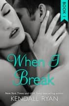 When I Break (When I Break Series, Book 1) ebook by Kendall Ryan