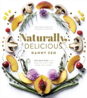 Naturally, Delicious - 100 Recipes for Healthy Eats That Make You Happy ebook by Danny Seo