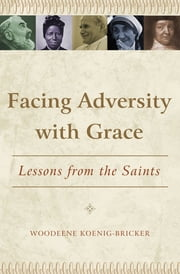 Facing Adversity with Grace: Lessons from the Saints ebook by Woodeene Koenig-Bricker