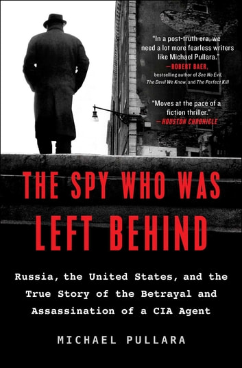 The Spy Who Was Left Behind - Russia, the United States, and the True Story of the Betrayal and Assassination of a CIA Agent ebook by Michael Pullara