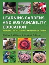 Learning Gardens and Sustainability Education - Bringing Life to Schools and Schools to Life ebook by Dilafruz Williams,Jonathan Brown