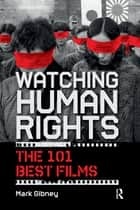 Watching Human Rights - The 101 Best Films ebook by Mark Gibney
