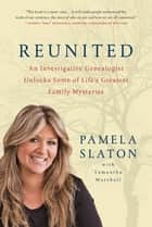Reunited - An Investigative Genealogist Unlocks Some of Life's Greatest Family Mysteries ebook by Pamela Slaton