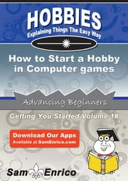 How to Start a Hobby in Computer games - How to Start a Hobby in Computer games ebook by Scott Alvarado