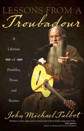 Lessons from a Troubadour - A Lifetime of Parables, Prose, and Stories ebook by John Michael Talbot