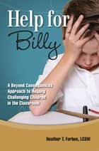 Help for Billy - A Beyond Consequences Approach to Helping Children in the Classroom ebook by Heather T. Forbes, LCSW