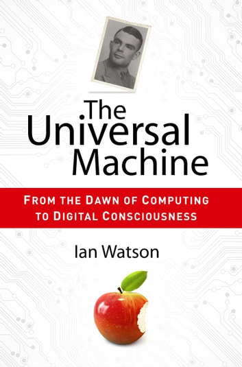 The Universal Machine - From the Dawn of Computing to Digital Consciousness ebook by Ian Watson