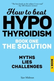 Hypothyroidism: The Solution. The Myths, The Lies, The Challenges. ebook by Sjur Midttun