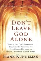 Don't Leave God Alone - How to Get God's Attention, Remain in His Presence, and Even Change His Mind to Make a Difference in Your World ebook by Hank Kunneman