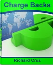 Charge Backs - Discover How To Beat Credit Card Fees, Credit Card Fees, Credit Card Services, Credit Card Charges, Credit Card Processing ebook by Richard Cruz