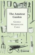 The Amateur Garden ebook by George Washington Cable