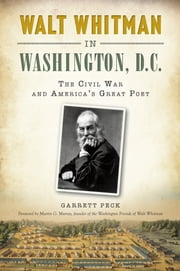 Walt Whitman in Washington, D.C. - The Civil War and America's Great Poet ebook by Garrett Peck,Martin G. Murray, Founder of the Washington Friends of Walt Whitman