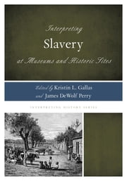 Interpreting Slavery at Museums and Historic Sites ebook by Kristin L. Gallas,James DeWolf Perry,Rex M. Ellis