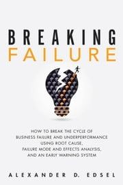 Breaking Failure: How to Break the Cycle of Business Failure and Underperformance Using Root Cause, Failure Mode and Effects Analysis, and an Early Wa ebook by Edsel, Alexander