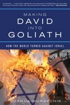 Making David into Goliath - How the World Turned Against Israel ebook by Joshua Muravchik