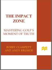 The Impact Zone - Mastering Golf's Moment of Truth ebook by Bobby Clampett,Andy Brumer