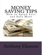 Money Saving Tips: How to Spend Less and Save More ebook by Anthony Ekanem