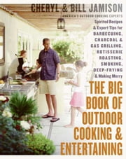 The Big Book of Outdoor Cooking and Entertaining - Spirited Recipes and Expert Tips for Barbecuing, Charcoal and Gas Grilling, Rotisserie Roasting, Smoking, Deep-Frying, and Making Merry ebook by Cheryl Alters Jamison,Bill Jamison