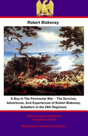 A Boy In The Peninsular War – The Services, Adventures, And Experiences of Robert Blakeney, Subaltern in the 28th Regiment. ebook by Robert Blakeney,Julian Sturgis