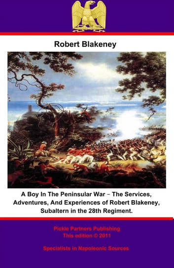 A Boy In The Peninsular War – The Services, Adventures, And Experiences of Robert Blakeney, Subaltern in the 28th Regiment. ebook by Robert Blakeney