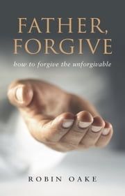 "Father Forgive - The Forgotten ""F"" Word ebook by Robin Oake"