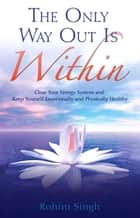 The Only Way Out Is Within ebook by Rohini Singh