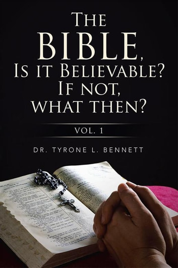 The Bible, Is It Believable? If Not, What Then? - Vol. 1 ebook by Dr.  Tyrone Bennett