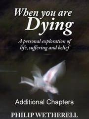 WHEN YOU ARE DYING: A Personal Exploration of Life, Suffering and Belief, ADDITIONAL CHAPTERS ebook by Philip Wetherell