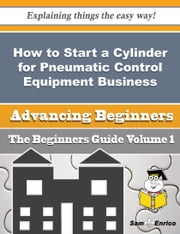 How to Start a Cylinder for Pneumatic Control Equipment Business (Beginners Guide) ebook by Petra Fontenot,Sam Enrico