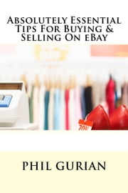 Absolutely Essential Tips For Buying & Selling On eBay ebook by Phil Gurian