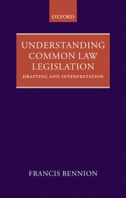 Understanding Common Law Legislation - Drafting and Interpretation ebook by F.A.R. Bennion